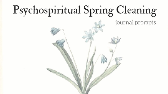 Psycho-spiritual Spring Cleaning: journal prompts