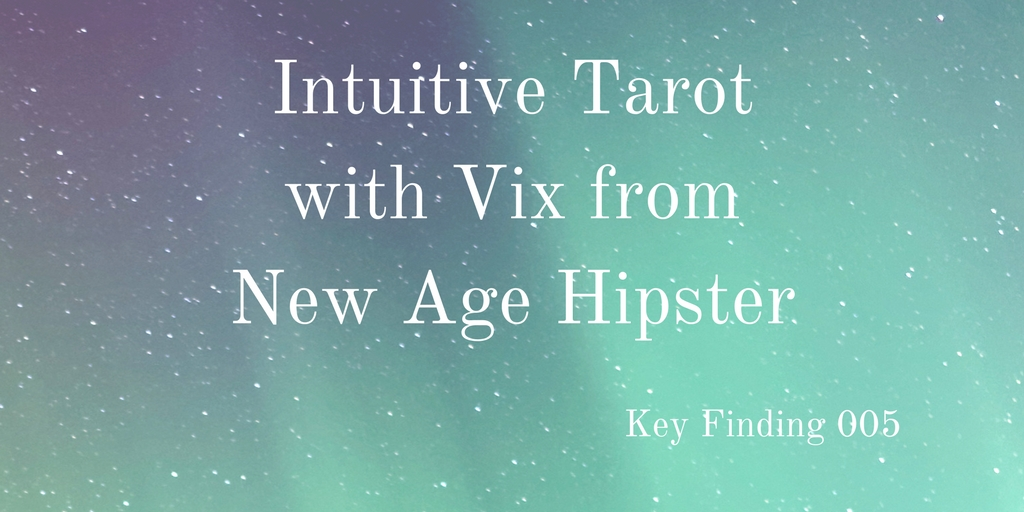 Key Finding 005: Intuitive Tarot With Vix From New Age Hipster