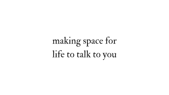 Making space for life to talk to you