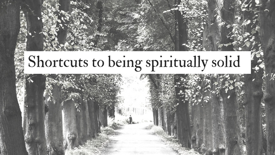 Shortcuts to being spiritually solid