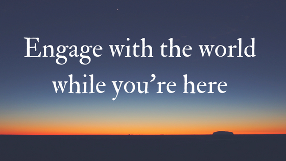 Engage with the world while you're here