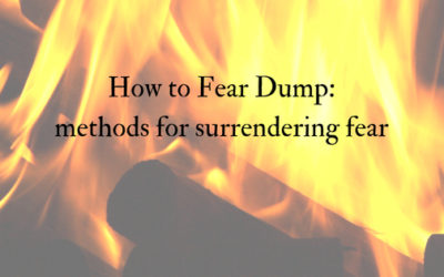 How to Fear Dump (methods for surrendering fear)