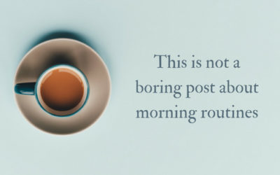This is not a boring post about morning routines