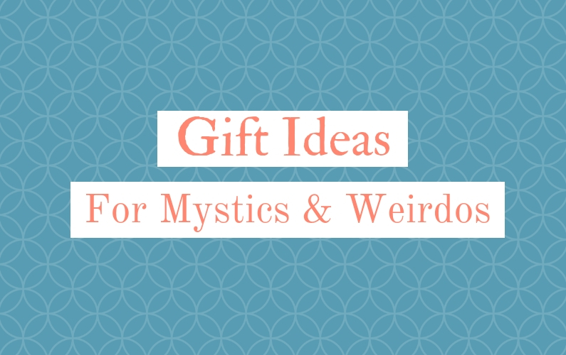 Gift ideas for mystics and weirdos