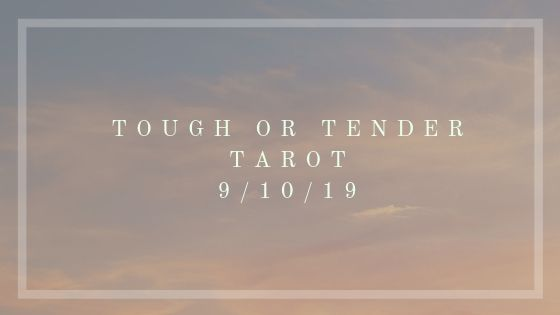 Tough or Tender Tarot for September 10, 2019