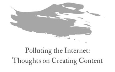 Polluting the internet: thoughts on creating content