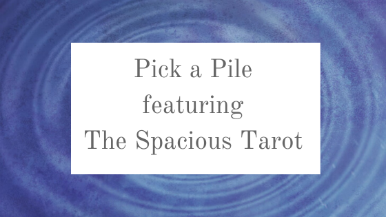 Pick a pile (featuring THE SPACIOUS TAROT!)